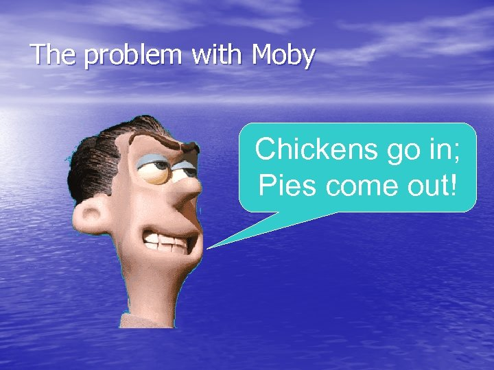 The problem with Moby Chickens go in; Pies come out!