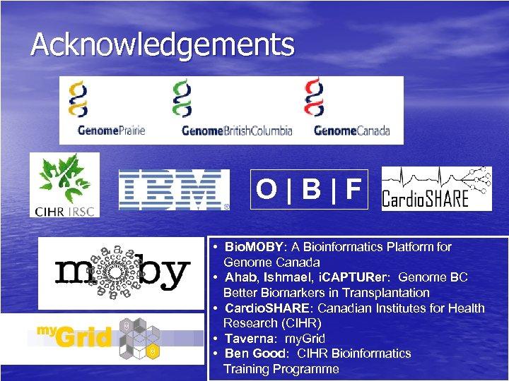 Acknowledgements O|B|F • Bio. MOBY: A Bioinformatics Platform for Genome Canada • Ahab, Ishmael,
