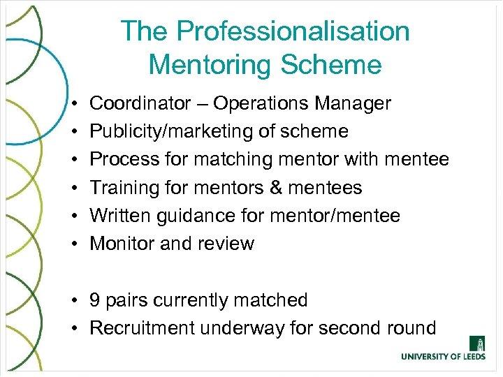 The Professionalisation Mentoring Scheme • • • Coordinator – Operations Manager Publicity/marketing of scheme