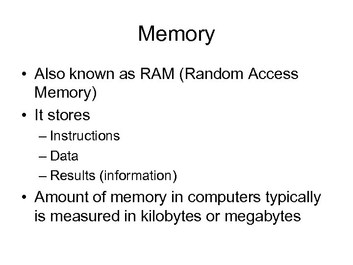 Memory • Also known as RAM (Random Access Memory) • It stores – Instructions