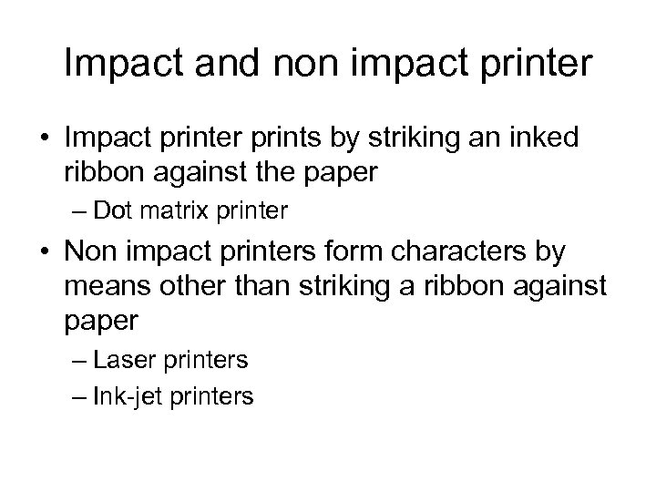 Impact and non impact printer • Impact printer prints by striking an inked ribbon