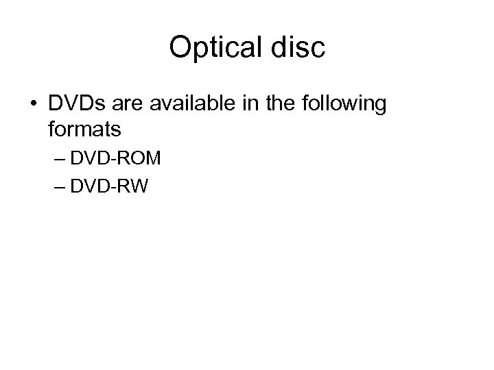 Optical disc • DVDs are available in the following formats – DVD-ROM – DVD-RW