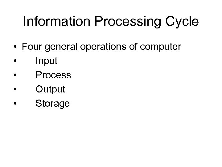 Information Processing Cycle • Four general operations of computer • Input • Process •