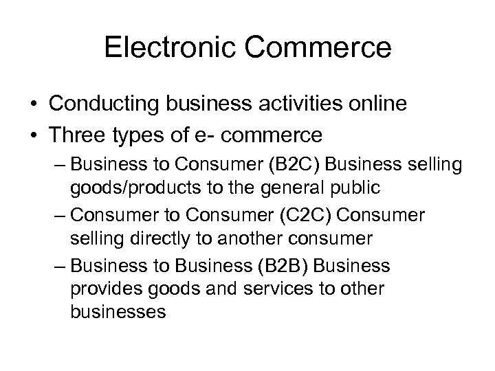 Electronic Commerce • Conducting business activities online • Three types of e- commerce –