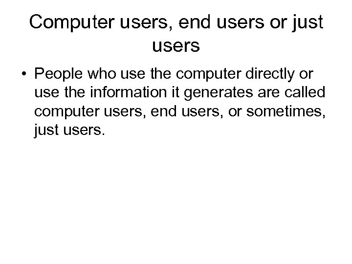 Computer users, end users or just users • People who use the computer directly