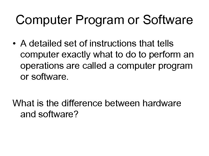 Computer Program or Software • A detailed set of instructions that tells computer exactly
