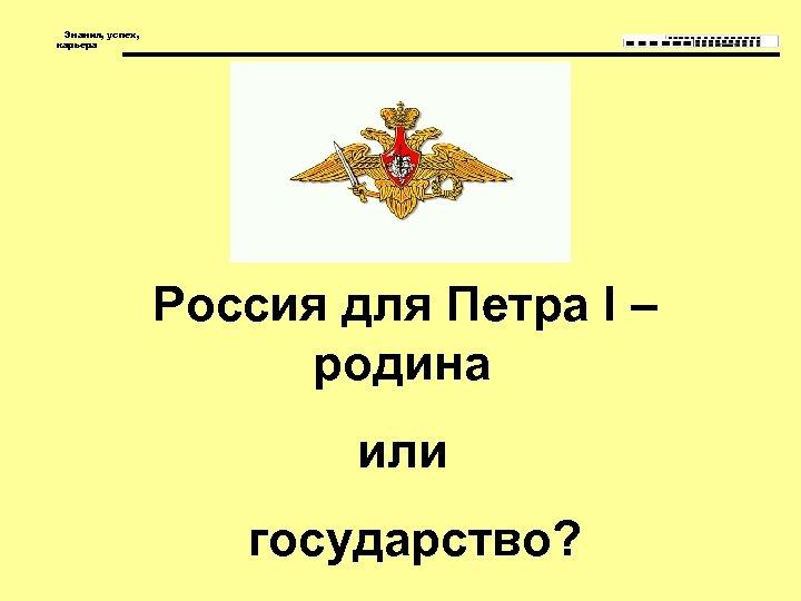 Знания, успех, карьера Россия для Петра I – родина или государство?