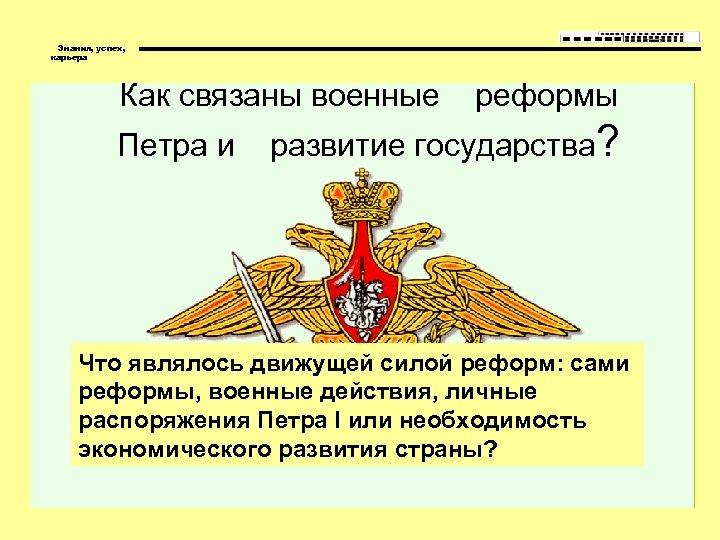 Знания, успех, карьера Как связаны военные реформы Петра и развитие государства? Что являлось движущей