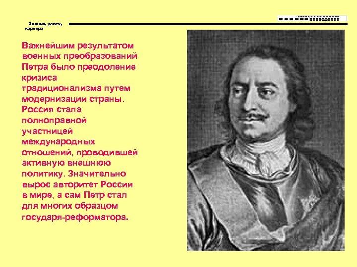 Знания, успех, карьера Важнейшим результатом военных преобразований Петра было преодоление кризиса традиционализма путем модернизации