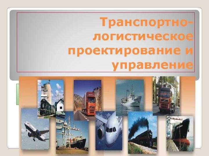 Транспортнологистическое проектирование и управление