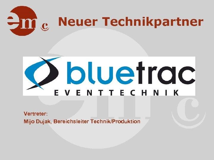 Neuer Technikpartner Vertreter: Mijo Dujak, Bereichsleiter Technik/Produktion