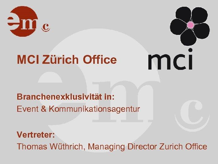 MCI Zürich Office Branchenexklusivität in: Event & Kommunikationsagentur Vertreter: Thomas Wüthrich, Managing Director Zurich
