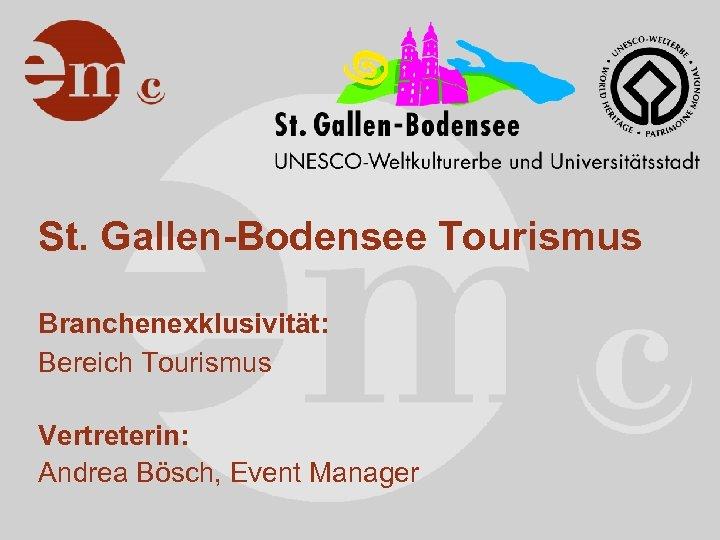 St. Gallen-Bodensee Tourismus Branchenexklusivität: Bereich Tourismus Vertreterin: Andrea Bösch, Event Manager
