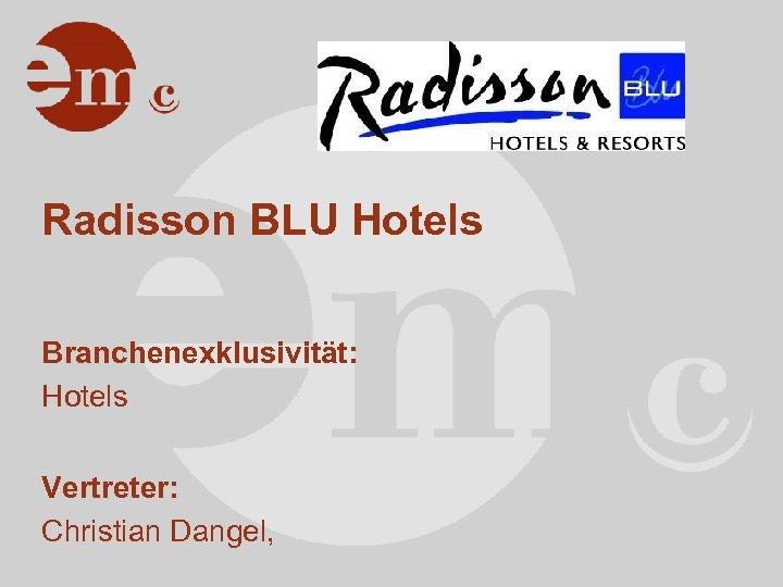 Radisson BLU Hotels Branchenexklusivität: Hotels Vertreter: Christian Dangel,