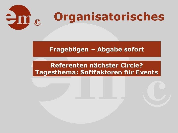 Organisatorisches Fragebögen – Abgabe sofort Referenten nächster Circle? Tagesthema: Softfaktoren für Events