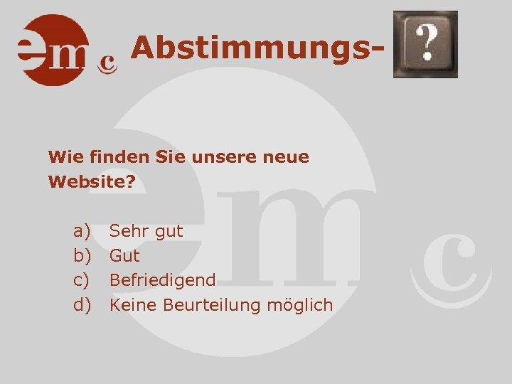 Abstimmungs- Wie finden Sie unsere neue Website? a) b) c) d) Sehr gut Gut
