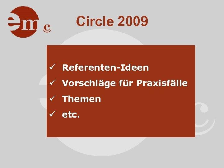 Circle 2009 ü Referenten-Ideen ü Vorschläge für Praxisfälle ü Themen ü etc.