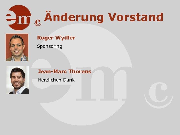 Änderung Vorstand Roger Wydler Sponsoring Jean-Marc Thorens Herzlichen Dank