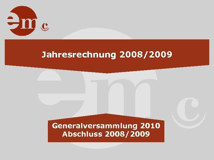Jahresrechnung 2008/2009 Generalversammlung 2010 Abschluss 2008/2009