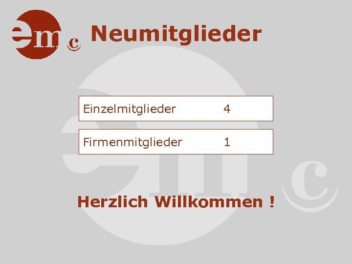 Neumitglieder Einzelmitglieder 4 Firmenmitglieder 1 Herzlich Willkommen !