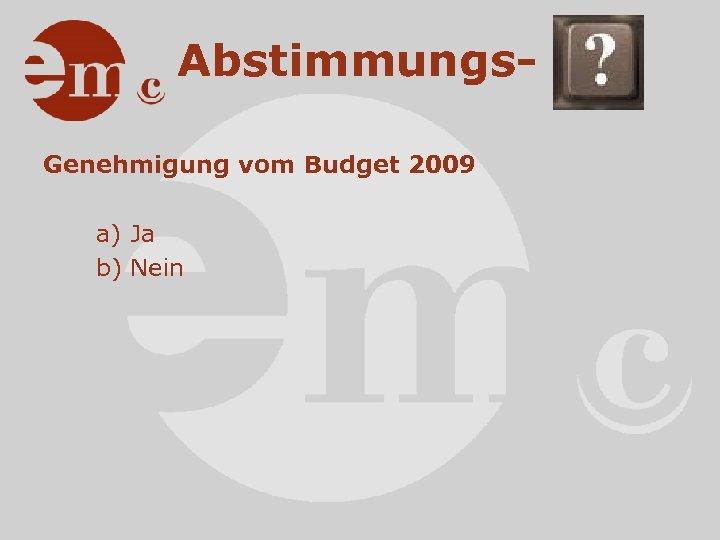 Abstimmungs. Genehmigung vom Budget 2009 a) Ja b) Nein