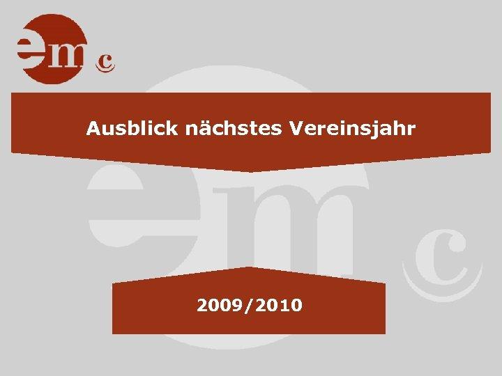 Ausblick nächstes Vereinsjahr 2009/2010