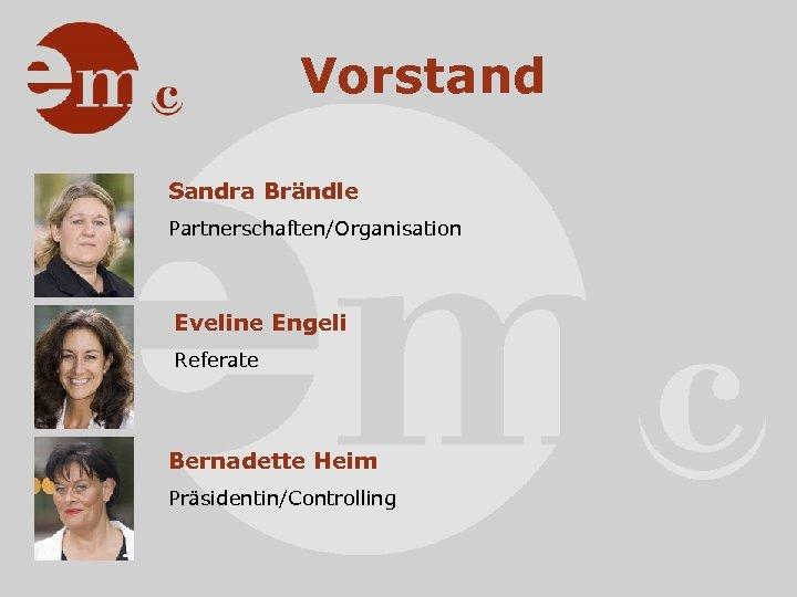 Vorstand Sandra Brändle Partnerschaften/Organisation Eveline Engeli Referate Bernadette Heim Präsidentin/Controlling
