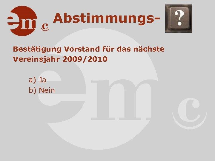 Abstimmungs. Bestätigung Vorstand für das nächste Vereinsjahr 2009/2010 a) Ja b) Nein