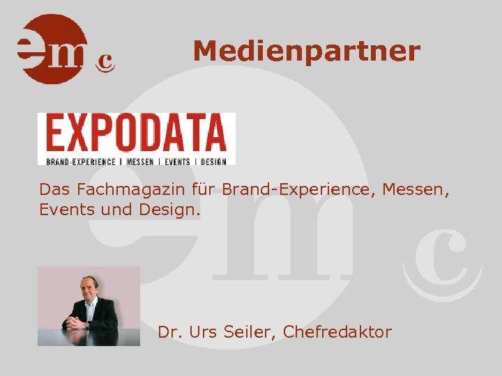 Medienpartner Das Fachmagazin für Brand-Experience, Messen, Events und Design. Dr. Urs Seiler, Chefredaktor