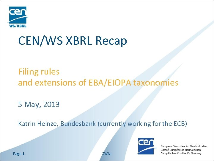 CEN/WS XBRL Recap Filing rules and extensions of EBA/EIOPA taxonomies 5 May, 2013 Katrin