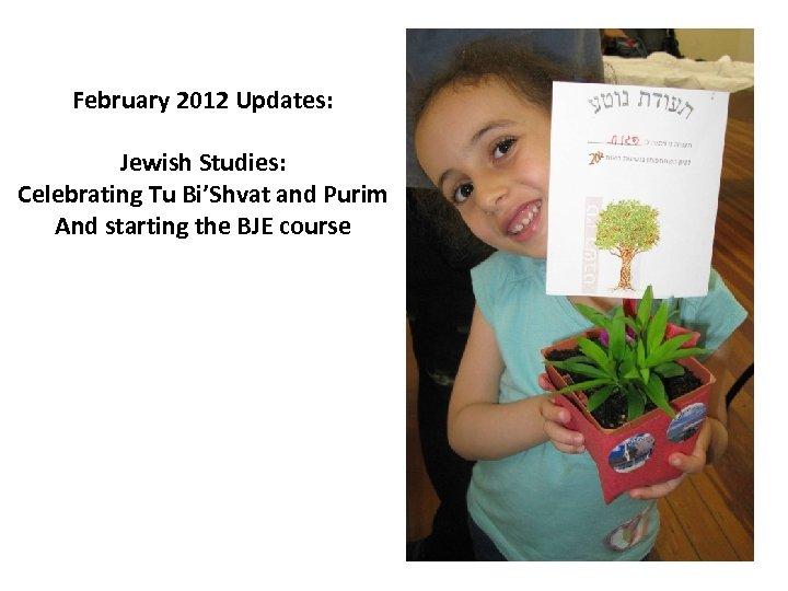February 2012 Updates: Jewish Studies: Celebrating Tu Bi'Shvat and Purim And starting the BJE