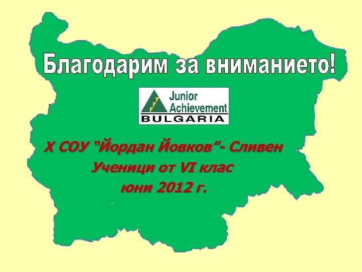 """X СОУ """"Йордан Йовков""""- Сливен Ученици от VI клас юни 2012 г."""