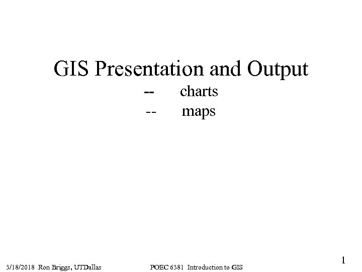 GIS Presentation and Output --- 3/18/2018 Ron Briggs, UTDallas charts maps POEC 6381 Introduction