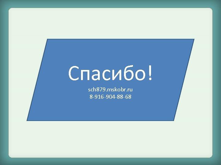 Спасибо! sch 879. mskobr. ru 8 -916 -904 -88 -68