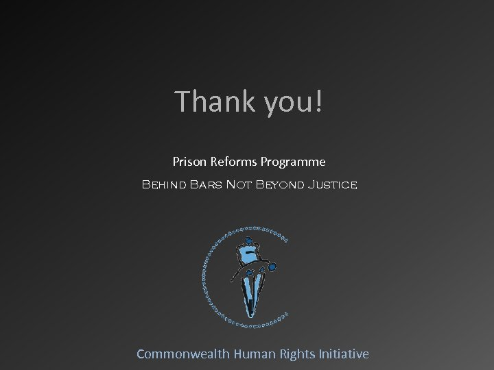 Thank you! Prison Reforms Programme Behind Bars Not Beyond Justice Commonwealth Human Rights Initiative