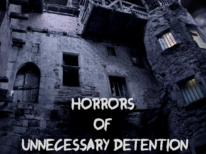 Horrors of Unnecessary Detention