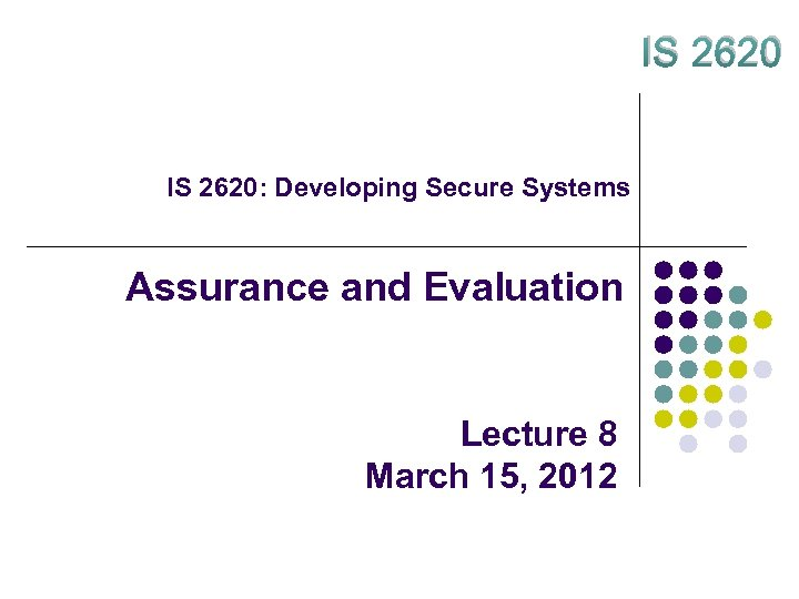 IS 2620: Developing Secure Systems Assurance and Evaluation Lecture 8 March 15, 2012