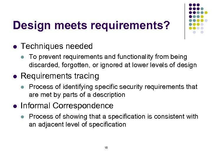 Design meets requirements? l Techniques needed l l Requirements tracing l l To prevent