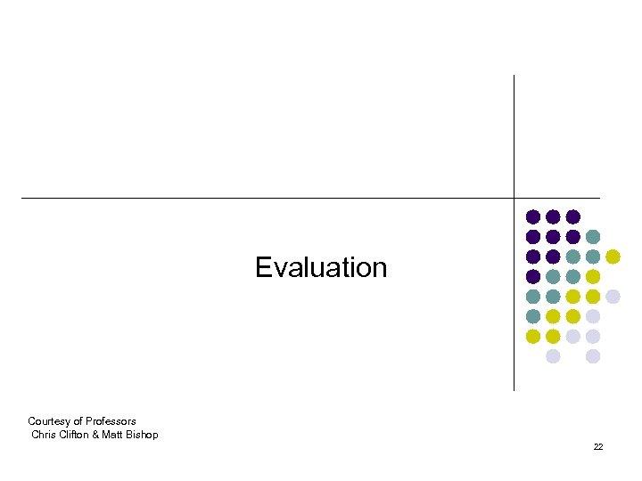 Evaluation Courtesy of Professors Chris Clifton & Matt Bishop 22