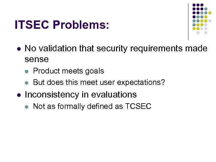 ITSEC Problems: l No validation that security requirements made sense l l l Product