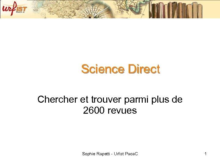 Science Direct Chercher et trouver parmi plus de 2600 revues Sophie Rapetti - Urfist