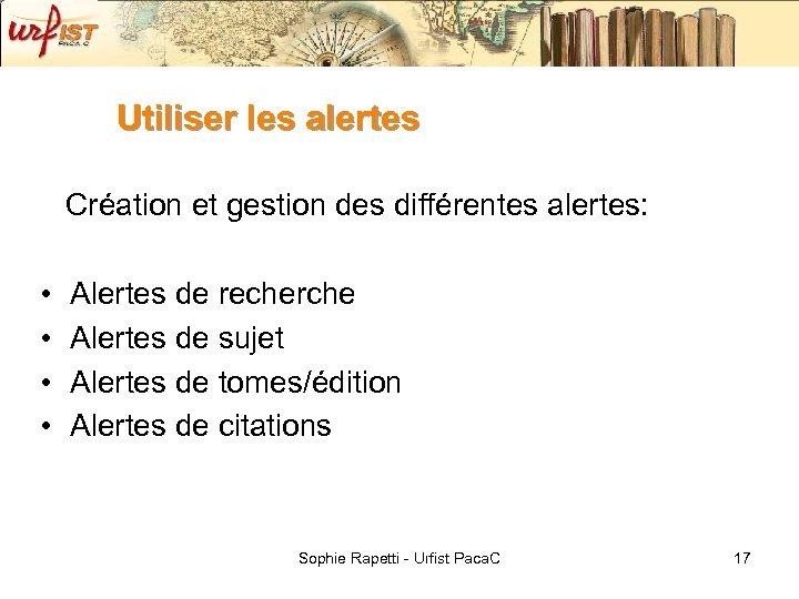 Utiliser les alertes Création et gestion des différentes alertes: • • Alertes de recherche