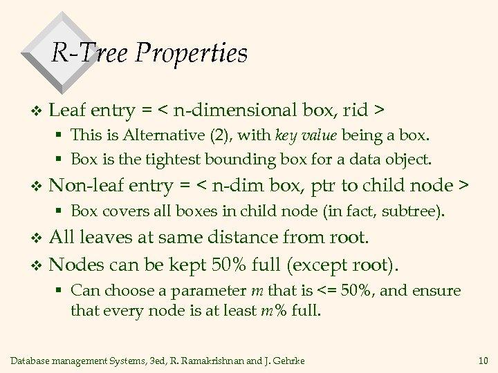 R-Tree Properties v Leaf entry = < n-dimensional box, rid > § This is