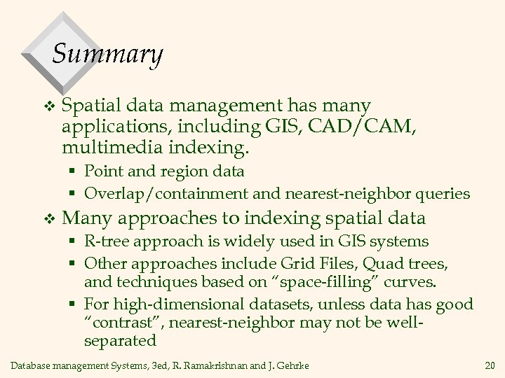 Summary v Spatial data management has many applications, including GIS, CAD/CAM, multimedia indexing. §