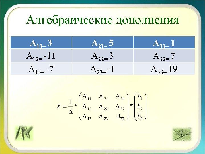 Алгебраические дополнения А 11= 3 А 12= -11 А 13= -7 А 21= 5