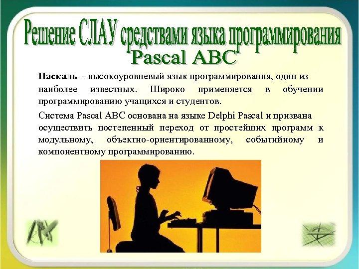 Паскаль - высокоуровневый язык программирования, один из наиболее известных. Широко применяется в обучении программированию