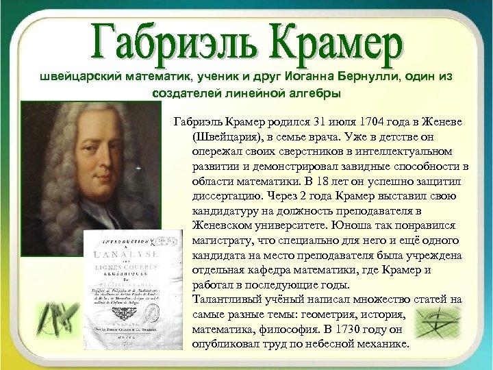 швейцарский математик, ученик и друг Иоганна Бернулли, один из создателей линейной алгебры Габриэль Крамер