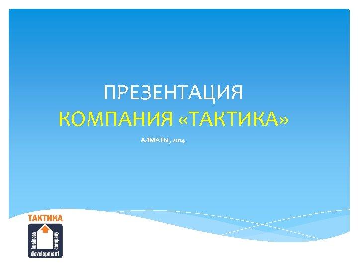 ПРЕЗЕНТАЦИЯ КОМПАНИЯ «ТАКТИКА» АЛМАТЫ, 2014
