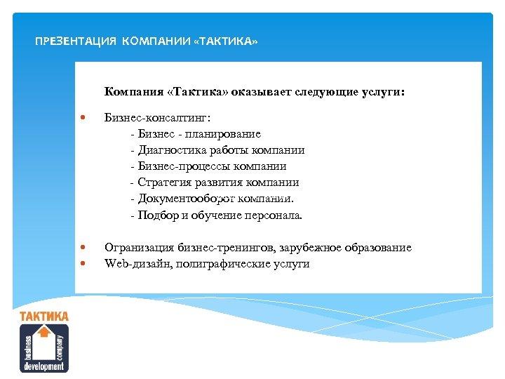 ПРЕЗЕНТАЦИЯ КОМПАНИИ «ТАКТИКА» Компания «Тактика» оказывает следующие услуги: Бизнес-консалтинг: - Бизнес - планирование -