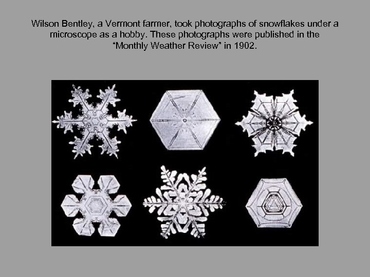Wilson Bentley, a Vermont farmer, took photographs of snowflakes under a microscope as a
